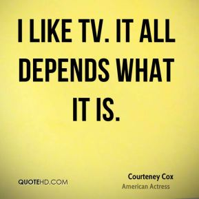 I like TV. It all depends what it is.