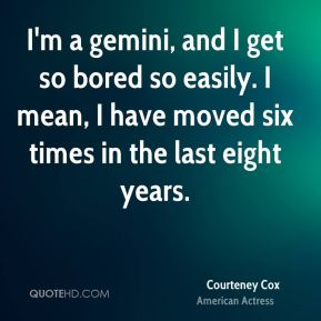 I'm a gemini, and I get so bored so easily. I mean, I have moved six times in the last eight years.
