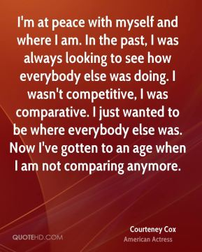 Courteney Cox - I'm at peace with myself and where I am. In the past, I was always looking to see how everybody else was doing. I wasn't competitive, I was comparative. I just wanted to be where everybody else was. Now I've gotten to an age when I am not comparing anymore.