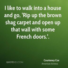 Courteney Cox - I like to walk into a house and go, 'Rip up the brown shag carpet and open up that wall with some French doors.'.