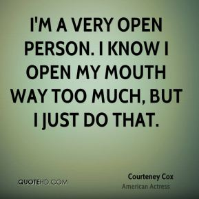 Courteney Cox - I'm a very open person. I know I open my mouth way too much, but I just do that.