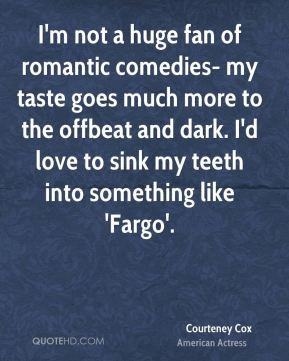 Courteney Cox - I'm not a huge fan of romantic comedies- my taste goes much more to the offbeat and dark. I'd love to sink my teeth into something like 'Fargo'.