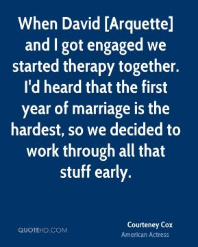 When David [Arquette] and I got engaged we started therapy together. I'd heard that the first year of marriage is the hardest, so we decided to work through all that stuff early.