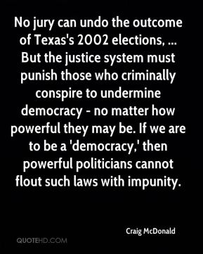 Craig McDonald - No jury can undo the outcome of Texas's 2002 elections, ... But the justice system must punish those who criminally conspire to undermine democracy - no matter how powerful they may be. If we are to be a 'democracy,' then powerful politicians cannot flout such laws with impunity.