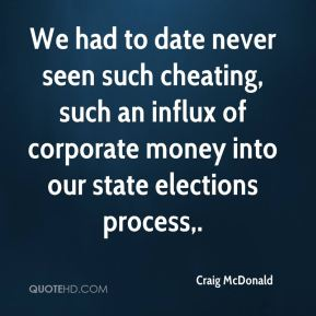 Craig McDonald - We had to date never seen such cheating, such an influx of corporate money into our state elections process.