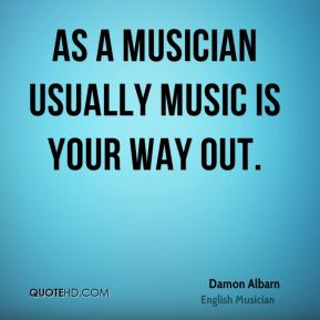 As a musician usually music is your way out.