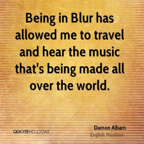 Damon Albarn - Being in Blur has allowed me to travel and hear the music that's being made all over the world.