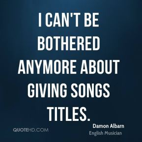 Damon Albarn - I can't be bothered anymore about giving songs titles.
