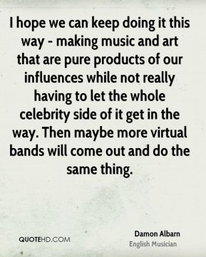 Damon Albarn - I hope we can keep doing it this way - making music and art that are pure products of our influences while not really having to let the whole celebrity side of it get in the way. Then maybe more virtual bands will come out and do the same thing.