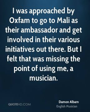 Damon Albarn - I was approached by Oxfam to go to Mali as their ambassador and get involved in their various initiatives out there. But I felt that was missing the point of using me, a musician.