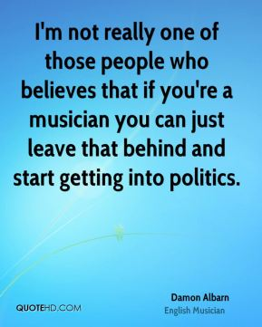 Damon Albarn - I'm not really one of those people who believes that if you're a musician you can just leave that behind and start getting into politics.