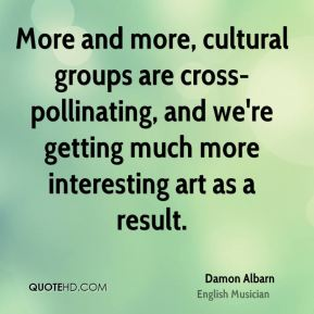 Damon Albarn - More and more, cultural groups are cross-pollinating, and we're getting much more interesting art as a result.