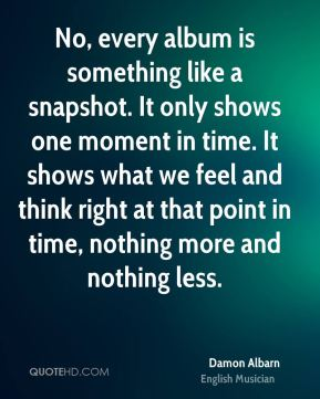 Damon Albarn - No, every album is something like a snapshot. It only shows one moment in time. It shows what we feel and think right at that point in time, nothing more and nothing less.