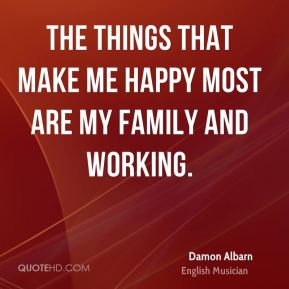 The things that make me happy most are my family and working.