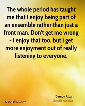 Damon Albarn - The whole period has taught me that I enjoy being part of an ensemble rather than just a front man. Don't get me wrong - I enjoy that too, but I get more enjoyment out of really listening to everyone.