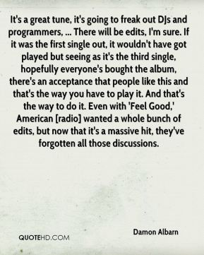 Damon Albarn - It's a great tune, it's going to freak out DJs and programmers, ... There will be edits, I'm sure. If it was the first single out, it wouldn't have got played but seeing as it's the third single, hopefully everyone's bought the album, there's an acceptance that people like this and that's the way you have to play it. And that's the way to do it. Even with 'Feel Good,' American [radio] wanted a whole bunch of edits, but now that it's a massive hit, they've forgotten all those discussions.