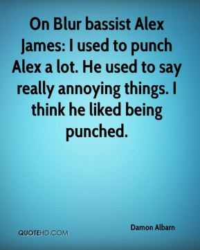 Damon Albarn - On Blur bassist Alex James: I used to punch Alex a lot. He used to say really annoying things. I think he liked being punched.