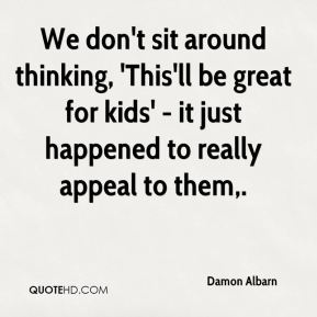 Damon Albarn - We don't sit around thinking, 'This'll be great for kids' - it just happened to really appeal to them.