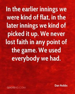 Dan Nobbs - In the earlier innings we were kind of flat, in the later innings we kind of picked it up. We never lost faith in any point of the game. We used everybody we had.