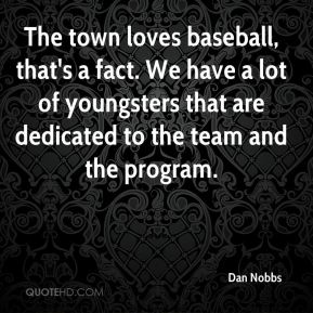 Dan Nobbs - The town loves baseball, that's a fact. We have a lot of youngsters that are dedicated to the team and the program.