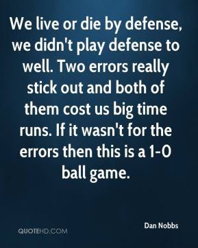 Dan Nobbs - We live or die by defense, we didn't play defense to well. Two errors really stick out and both of them cost us big time runs. If it wasn't for the errors then this is a 1-0 ball game.