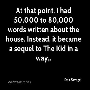 Dan Savage - At that point, I had 50,000 to 80,000 words written about the house. Instead, it became a sequel to The Kid in a way.