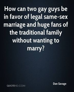 How can two gay guys be in favor of legal same-sex marriage and huge fans of the traditional family without wanting to marry?