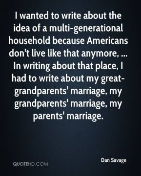 Dan Savage - I wanted to write about the idea of a multi-generational household because Americans don't live like that anymore, ... In writing about that place, I had to write about my great-grandparents' marriage, my grandparents' marriage, my parents' marriage.