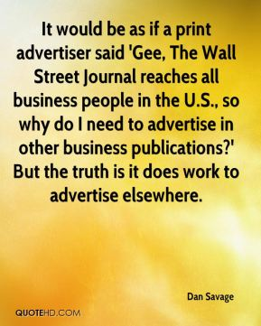 It would be as if a print advertiser said 'Gee, The Wall Street Journal reaches all business people in the U.S., so why do I need to advertise in other business publications?' But the truth is it does work to advertise elsewhere.
