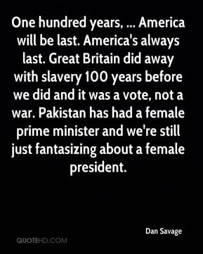 One hundred years, ... America will be last. America's always last. Great Britain did away with slavery 100 years before we did and it was a vote, not a war. Pakistan has had a female prime minister and we're still just fantasizing about a female president.