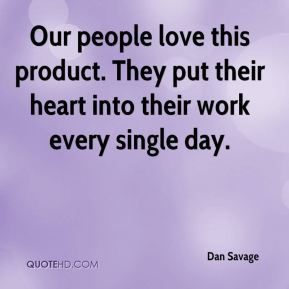 Our people love this product. They put their heart into their work every single day.