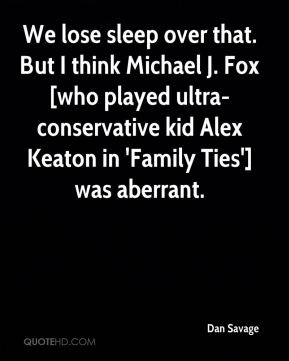 Dan Savage - We lose sleep over that. But I think Michael J. Fox [who played ultra-conservative kid Alex Keaton in 'Family Ties'] was aberrant.