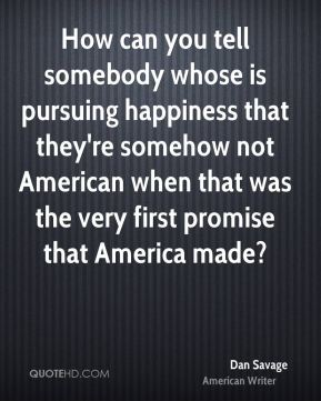 Dan Savage - How can you tell somebody whose is pursuing happiness that they're somehow not American when that was the very first promise that America made?