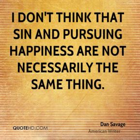 Dan Savage - I don't think that sin and pursuing happiness are not necessarily the same thing.
