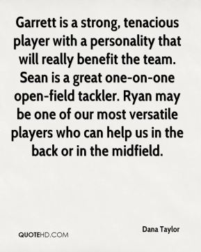 Dana Taylor - Garrett is a strong, tenacious player with a personality that will really benefit the team. Sean is a great one-on-one open-field tackler. Ryan may be one of our most versatile players who can help us in the back or in the midfield.