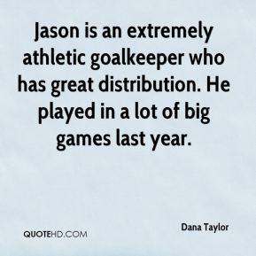 Dana Taylor - Jason is an extremely athletic goalkeeper who has great distribution. He played in a lot of big games last year.