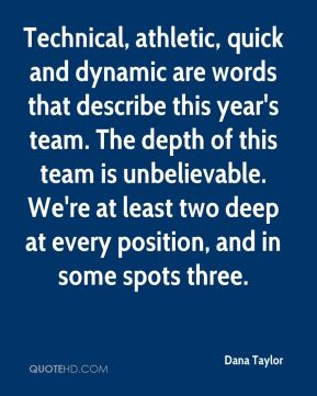 Dana Taylor - Technical, athletic, quick and dynamic are words that describe this year's team. The depth of this team is unbelievable. We're at least two deep at every position, and in some spots three.
