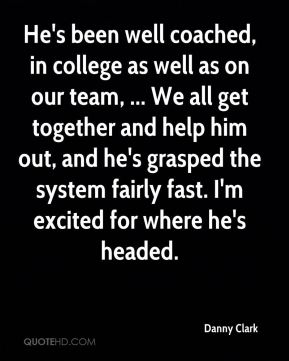 Danny Clark - He's been well coached, in college as well as on our team, ... We all get together and help him out, and he's grasped the system fairly fast. I'm excited for where he's headed.