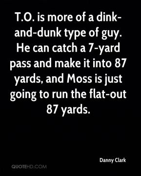 T.O. is more of a dink-and-dunk type of guy. He can catch a 7-yard pass and make it into 87 yards, and Moss is just going to run the flat-out 87 yards.