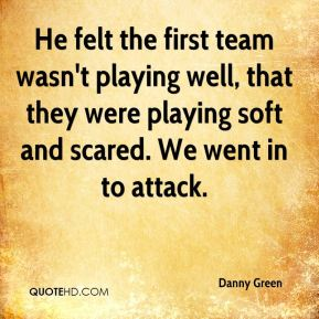 He felt the first team wasn't playing well, that they were playing soft and scared. We went in to attack.