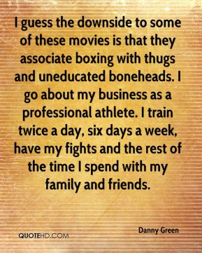 I guess the downside to some of these movies is that they associate boxing with thugs and uneducated boneheads. I go about my business as a professional athlete. I train twice a day, six days a week, have my fights and the rest of the time I spend with my family and friends.