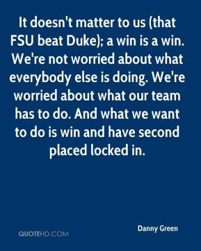 It doesn't matter to us (that FSU beat Duke); a win is a win. We're not worried about what everybody else is doing. We're worried about what our team has to do. And what we want to do is win and have second placed locked in.