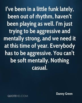 I've been in a little funk lately, been out of rhythm, haven't been playing as well. I'm just trying to be aggressive and mentally strong, and we need it at this time of year. Everybody has to be aggressive. You can't be soft mentally. Nothing casual.
