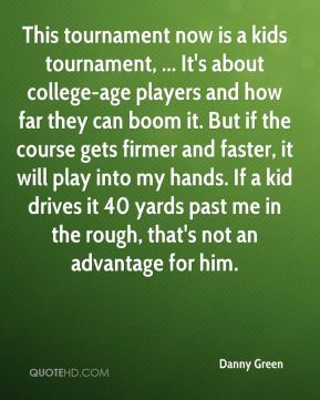 Danny Green - This tournament now is a kids tournament, ... It's about college-age players and how far they can boom it. But if the course gets firmer and faster, it will play into my hands. If a kid drives it 40 yards past me in the rough, that's not an advantage for him.