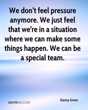 We don't feel pressure anymore. We just feel that we're in a situation where we can make some things happen. We can be a special team.