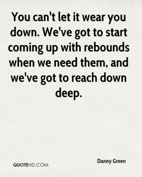 You can't let it wear you down. We've got to start coming up with rebounds when we need them, and we've got to reach down deep.
