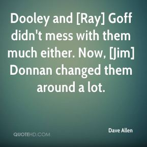 Dooley and [Ray] Goff didn't mess with them much either. Now, [Jim] Donnan changed them around a lot.