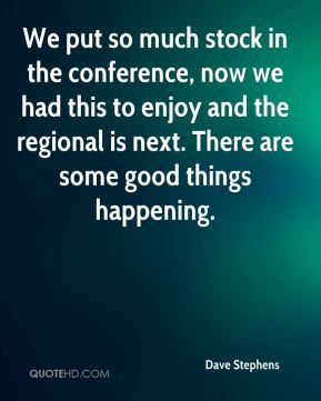 Dave Stephens - We put so much stock in the conference, now we had this to enjoy and the regional is next. There are some good things happening.