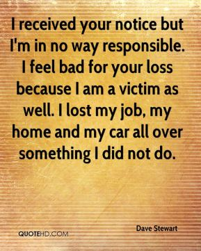Dave Stewart - I received your notice but I'm in no way responsible. I feel bad for your loss because I am a victim as well. I lost my job, my home and my car all over something I did not do.