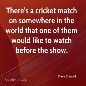 There's a cricket match on somewhere in the world that one of them would like to watch before the show.